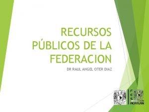 RECURSOS PBLICOS DE LA FEDERACION DR RAUL ANGEL