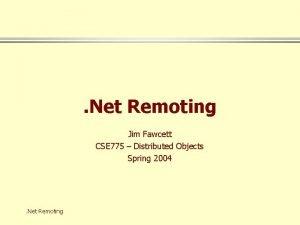 Net Remoting Jim Fawcett CSE 775 Distributed Objects