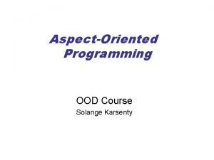 AspectOriented Programming OOD Course Solange Karsenty What is