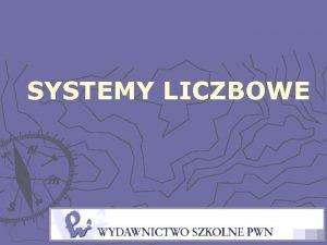 SYSTEMY LICZBOWE SYSTEM DWJKOWY Systemem liczbowym stosowanym w