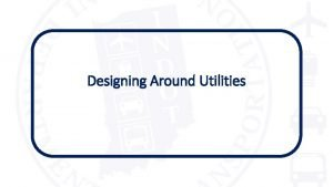 Designing Around Utilities Ultimate Goal Our ultimate goal