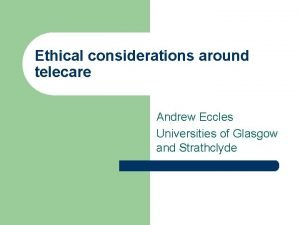 Ethical considerations around telecare Andrew Eccles Universities of