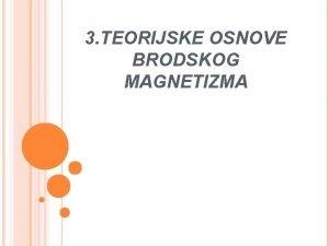 3 TEORIJSKE OSNOVE BRODSKOG MAGNETIZMA BRODSKI MAGNETIZAM Za
