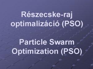 Rszecskeraj optimalizci PSO Particle Swarm Optimization PSO Trtnelmi