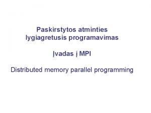 Paskirstytos atminties lygiagretusis programavimas vadas MPI Distributed memory