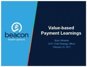 Valuebased Payment Learnings Brian Wheelan EVP Chief Strategy