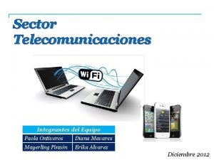 Sector Telecomunicaciones Integrantes del Equipo Paola Ontiveros Diana