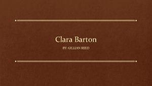 Clara Barton BY GILLIAN REED About Clara Barton