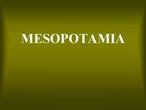 MESOPOTAMIA THE FERTILE CRESCENT Mesopotamia the land between