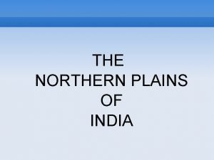 THE NORTHERN PLAINS OF INDIA 2 THE NORTHERN