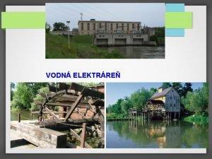 VODN ELEKTRRE Vodn elektrre je vroba elektrickej energie