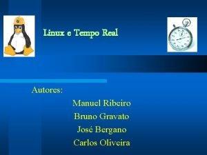 Linux e Tempo Real Autores Manuel Ribeiro Bruno