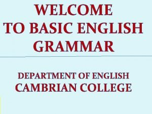 WELCOME TO BASIC ENGLISH GRAMMAR DEPARTMENT OF ENGLISH