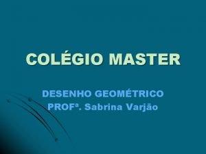 COLGIO MASTER DESENHO GEOMTRICO PROF Sabrina Varjo TRI