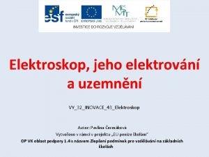 Elektroskop jeho elektrovn a uzemnn VY32INOVACE43Elektroskop Autor Pavlna
