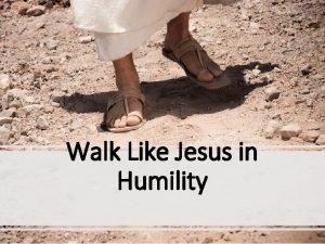 Walk Like Jesus in Humility Humility is hard