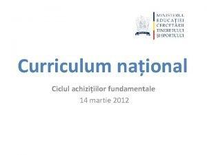 Curriculum naional Ciclul achiziiilor fundamentale 14 martie 2012