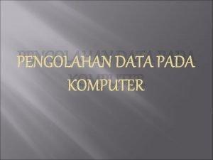 PENGOLAHAN DATA PADA KOMPUTER Pengolahan data menggunakan komputer