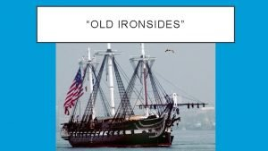 OLD IRONSIDES OLD IRONSIDES First launched in 1797