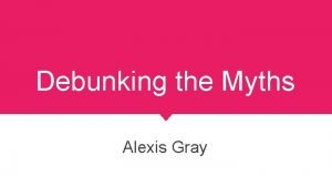 Debunking the Myths Alexis Gray My Myths My