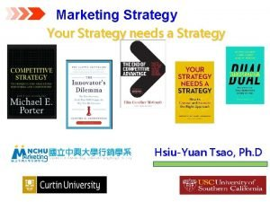 Marketing Strategy Your Strategy needs a Strategy HsiuYuan