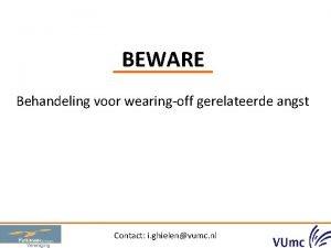 BEWARE Behandeling voor wearingoff gerelateerde angst Contact i