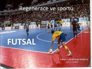 Regenerace ve sportu FUTSAL Vypracovala Michala Klakov UO