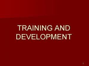 TRAINING AND DEVELOPMENT 1 Training and Development TD