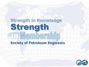 Strength in Knowledge Strength in Society of Petroleum
