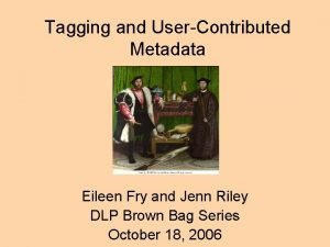 Tagging and UserContributed Metadata Eileen Fry and Jenn