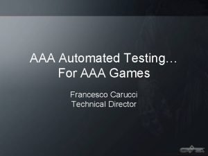 AAA Automated Testing For AAA Games Francesco Carucci