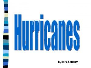 By Mrs Sanders Introduction to hurricanes Hurricanes are