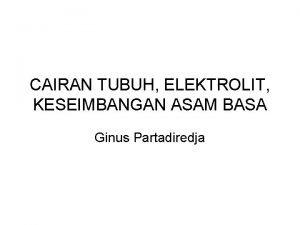 CAIRAN TUBUH ELEKTROLIT KESEIMBANGAN ASAM BASA Ginus Partadiredja