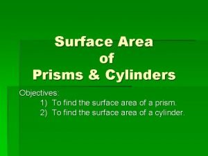 Surface Area of Prisms Cylinders Objectives 1 To