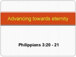 Advancing towards eternity Philippians 3 20 21 Advancing
