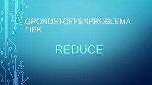GRONDSTOFFENPROBLEMA TIEK REDUCE REDUCE Gebruik schaarse grondstoffen beperken