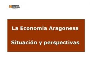 La Economa Aragonesa Situacin y perspectivas Situacin actual