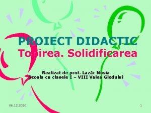 PROIECT DIDACTIC Topirea Solidificarea Realizat de prof Lazr