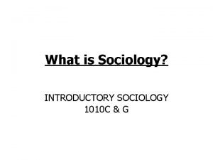 What is Sociology INTRODUCTORY SOCIOLOGY 1010 C G
