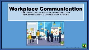 Workplace Communication THE IMPORTANCE OF EFFECTIVE COMMUNICATION HOW