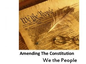 Amending The Constitution We the People Changing the