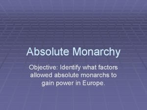 Absolute Monarchy Objective Identify what factors allowed absolute