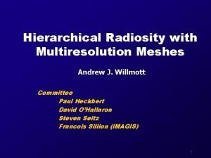 Hierarchical Radiosity with Multiresolution Meshes Andrew J Willmott