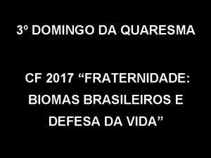3 DOMINGO DA QUARESMA CF 2017 FRATERNIDADE BIOMAS