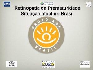 Retinopatia da Prematuridade Situao atual no Brasil Retinopatia