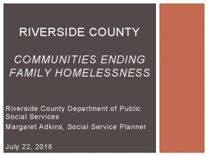 RIVERSIDE COUNTY COMMUNITIES ENDING FAMILY HOMELESSNESS Riverside County