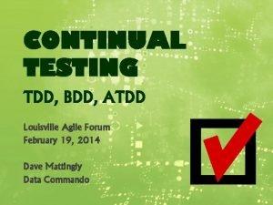CONTINUAL TESTING TDD BDD ATDD Louisville Agile Forum