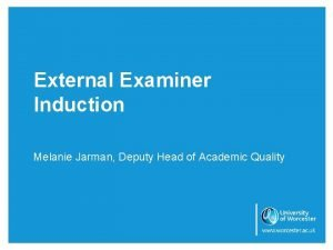 External Examiner Induction Melanie Jarman Deputy Head of