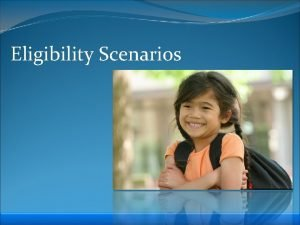 Eligibility Scenarios Eligibility Scenarios Scenario 1 On March