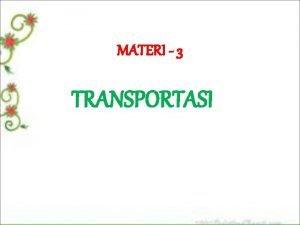 MATERI 3 TRANSPORTASI TRANSPORTASI ANGKUTAN Masalah transportasi membicarakan